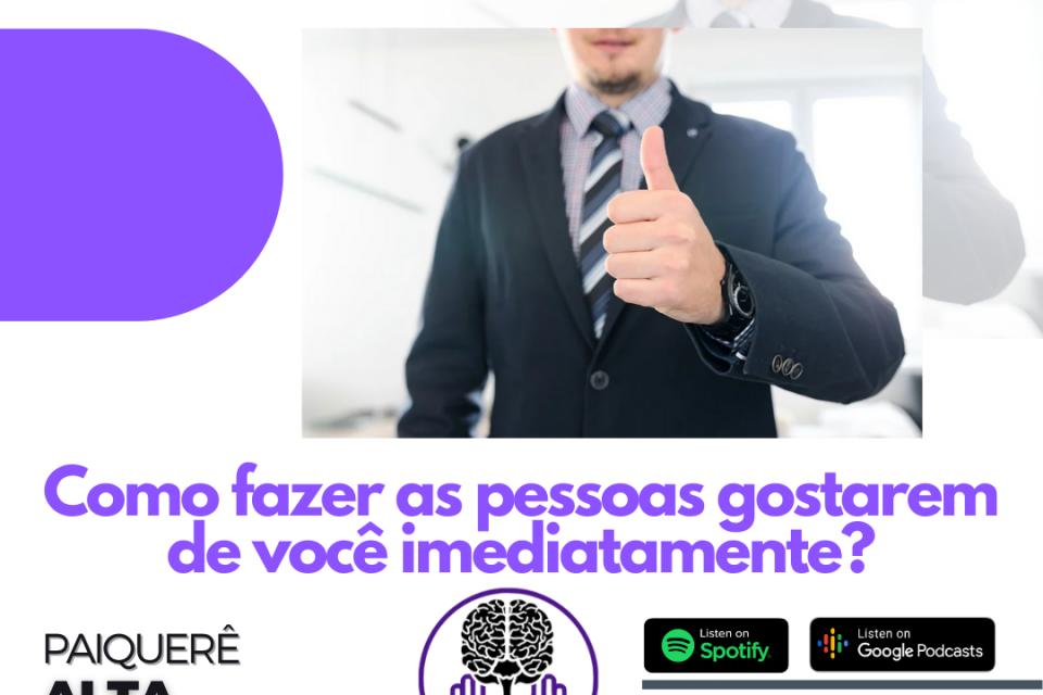 Como fazer as pessoas gostarem de você imediatamente? – Paiquerê Alta Performance #054 | Podcast Portal Paiquerê