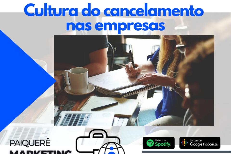 Cultura do cancelamento nas empresas – Paiquerê Marketing e Mercado #055 | Podcast – Portal Paiquerê